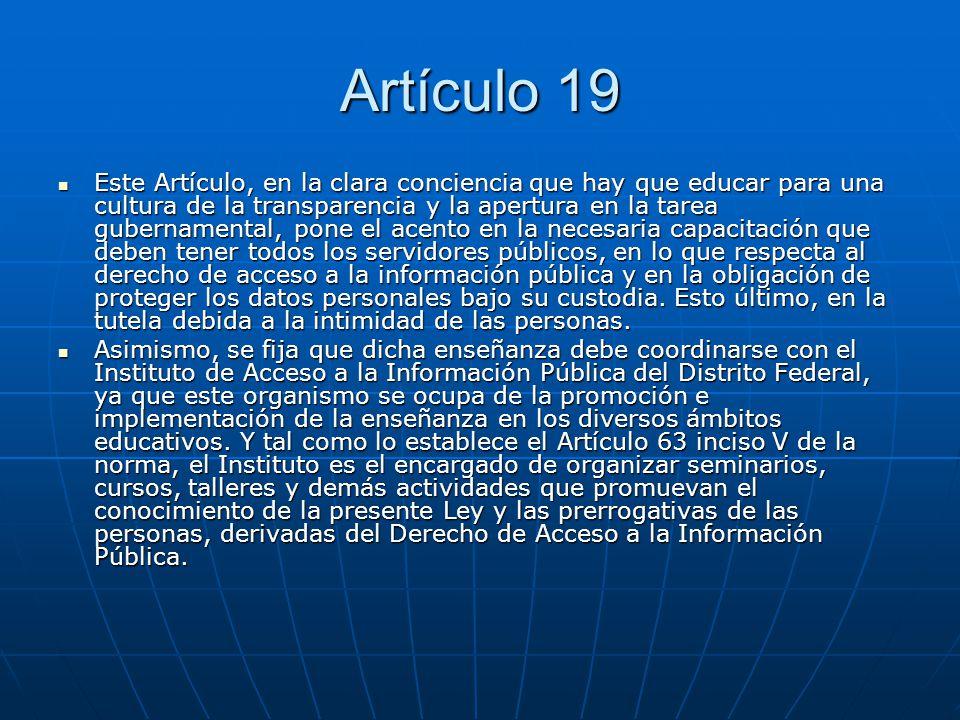 Artículo 19 Este Artículo, en la clara conciencia que hay que educar para una cultura de la transparencia y la apertura en la tarea gubernamental, pon