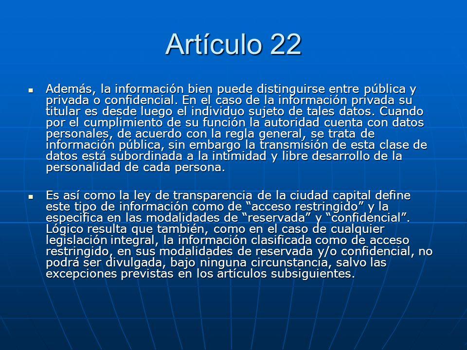 Artículo 22 Además, la información bien puede distinguirse entre pública y privada o confidencial. En el caso de la información privada su titular es