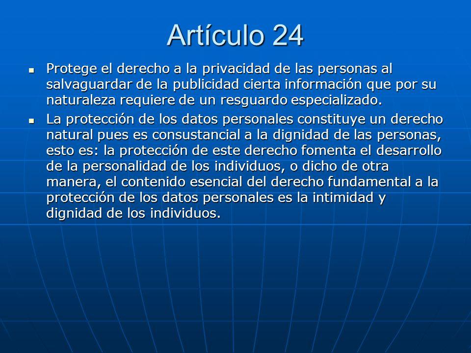 Artículo 24 Protege el derecho a la privacidad de las personas al salvaguardar de la publicidad cierta información que por su naturaleza requiere de u