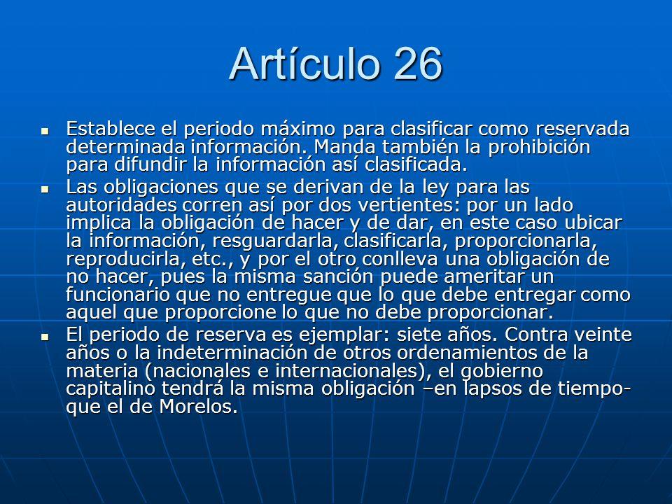 Artículo 26 Establece el periodo máximo para clasificar como reservada determinada información. Manda también la prohibición para difundir la informac
