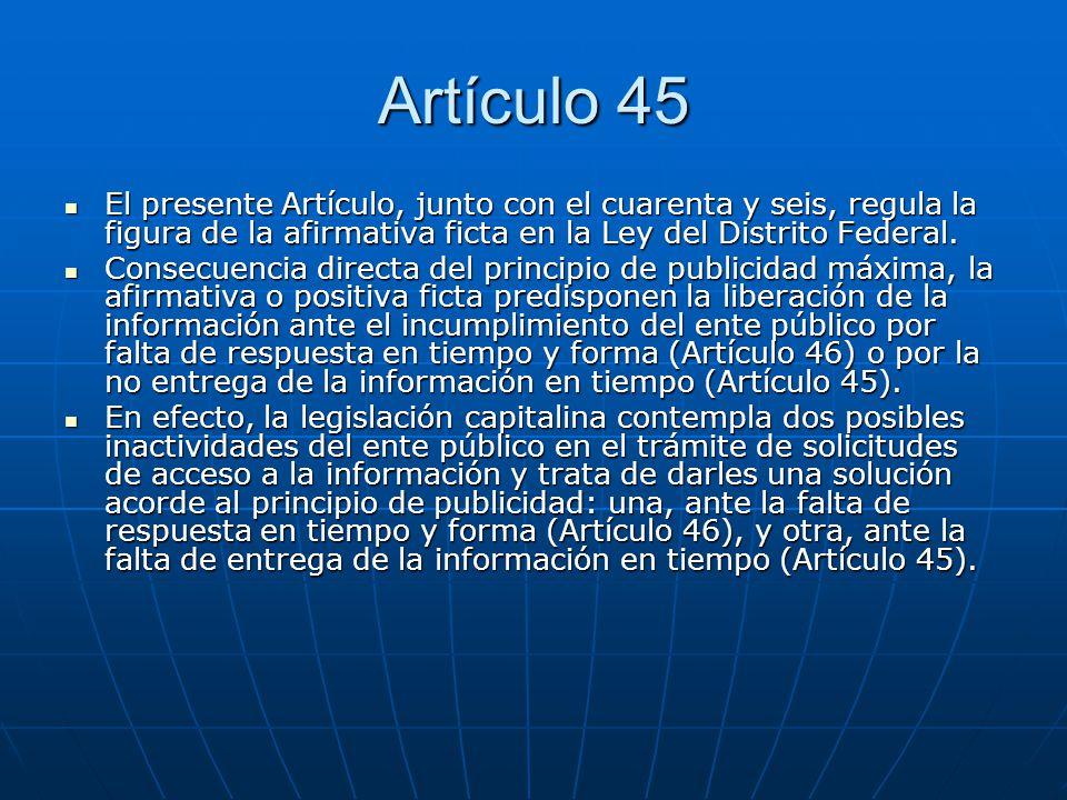 Artículo 45 El presente Artículo, junto con el cuarenta y seis, regula la figura de la afirmativa ficta en la Ley del Distrito Federal. El presente Ar