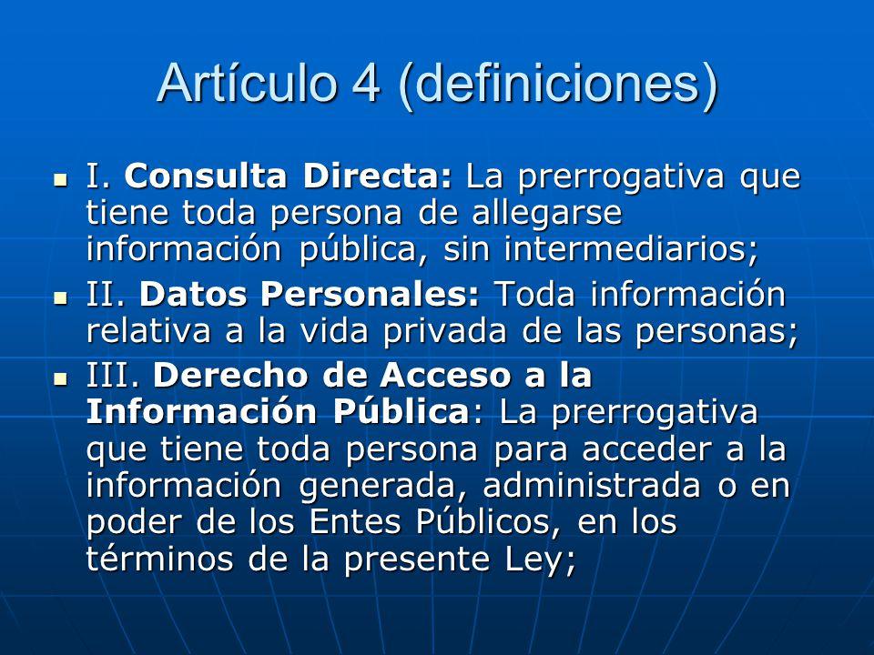 Artículo 4 (definiciones) I. Consulta Directa: La prerrogativa que tiene toda persona de allegarse información pública, sin intermediarios; I. Consult
