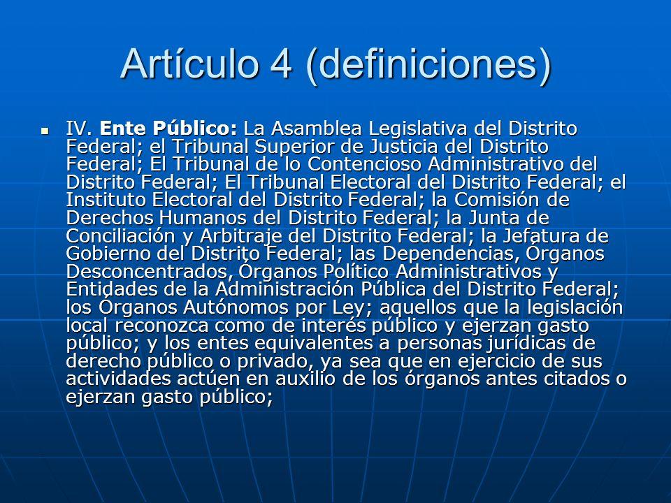 Artículo 4 (definiciones) IV. Ente Público: La Asamblea Legislativa del Distrito Federal; el Tribunal Superior de Justicia del Distrito Federal; El Tr