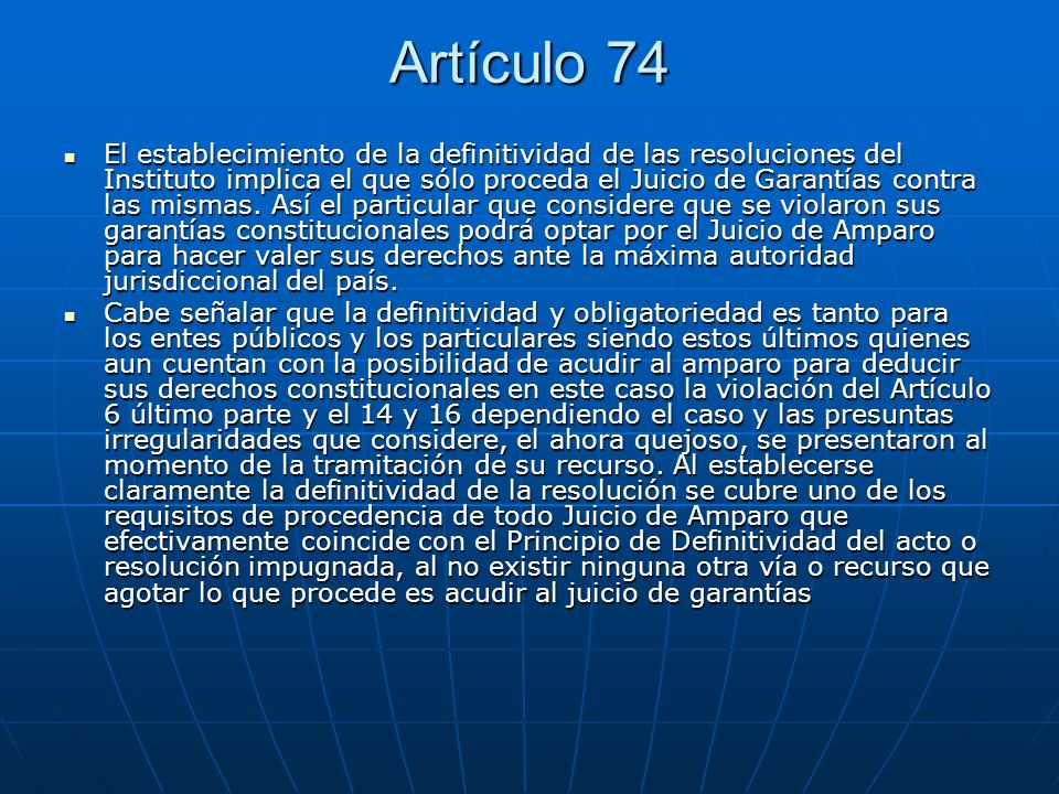 Artículo 74 El establecimiento de la definitividad de las resoluciones del Instituto implica el que sólo proceda el Juicio de Garantías contra las mis