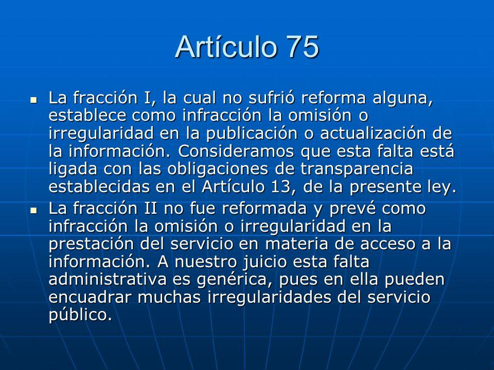 Artículo 75 La fracción III, cuyo texto tampoco fue cambiado, dispone que es infracción la omisión o irregularidad en el suministro de la información pública solicitada o en la respuesta a los solicitantes.