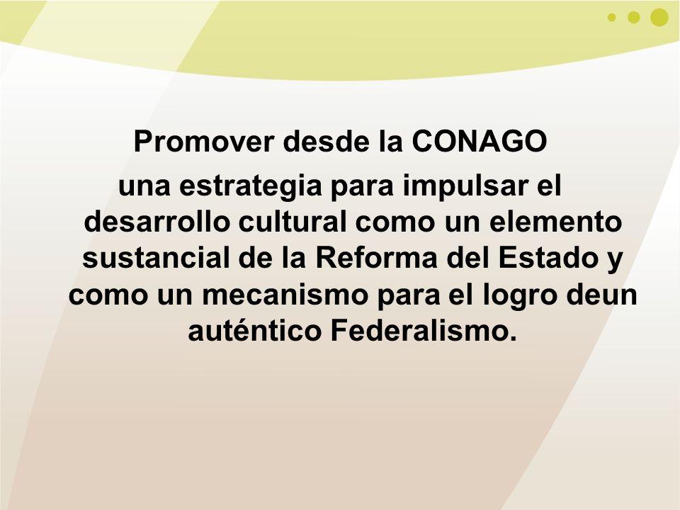 Promover desde la CONAGO una estrategia para impulsar el desarrollo cultural como un elemento sustancial de la Reforma del Estado y como un mecanismo para el logro deun auténtico Federalismo.