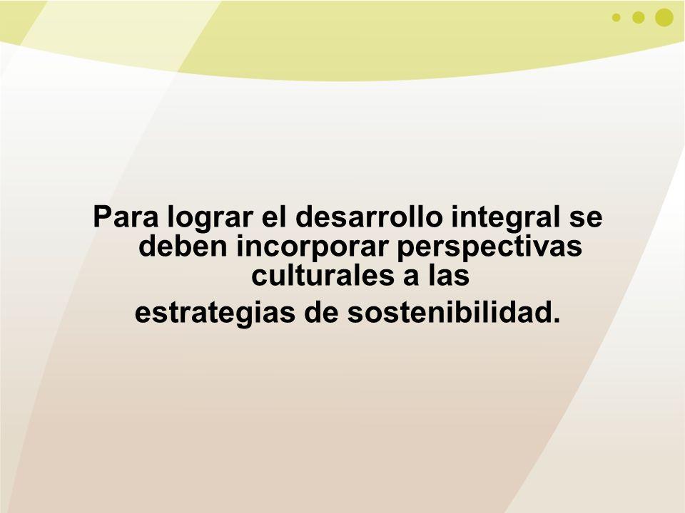 Para lograr el desarrollo integral se deben incorporar perspectivas culturales a las estrategias de sostenibilidad.