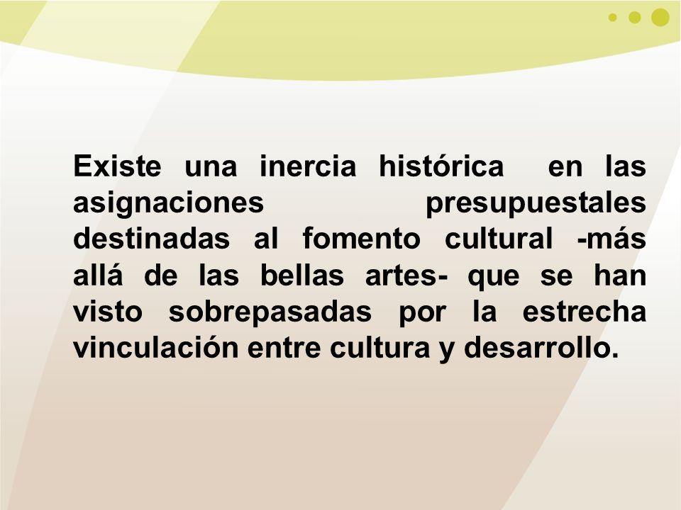 Existe una inercia histórica en las asignaciones presupuestales destinadas al fomento cultural -más allá de las bellas artes- que se han visto sobrepasadas por la estrecha vinculación entre cultura y desarrollo.