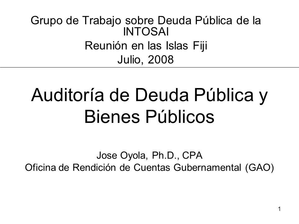 1 Auditoría de Deuda Pública y Bienes Públicos Jose Oyola, Ph.D., CPA Oficina de Rendición de Cuentas Gubernamental (GAO) Grupo de Trabajo sobre Deuda Pública de la INTOSAI Reunión en las Islas Fiji Julio, 2008