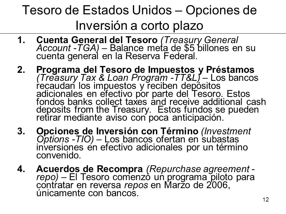 12 Tesoro de Estados Unidos – Opciones de Inversión a corto plazo 1.Cuenta General del Tesoro (Treasury General Account -TGA) – Balance meta de $5 billones en su cuenta general en la Reserva Federal.