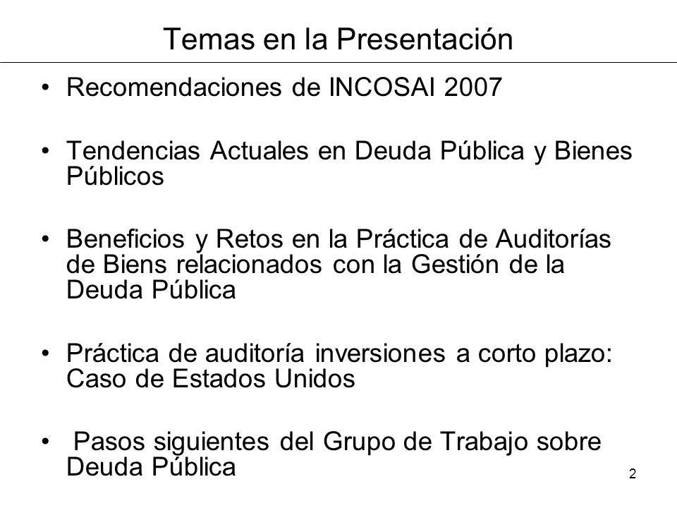 2 Temas en la Presentación Recomendaciones de INCOSAI 2007 Tendencias Actuales en Deuda Pública y Bienes Públicos Beneficios y Retos en la Práctica de Auditorías de Biens relacionados con la Gestión de la Deuda Pública Práctica de auditoría inversiones a corto plazo: Caso de Estados Unidos Pasos siguientes del Grupo de Trabajo sobre Deuda Pública