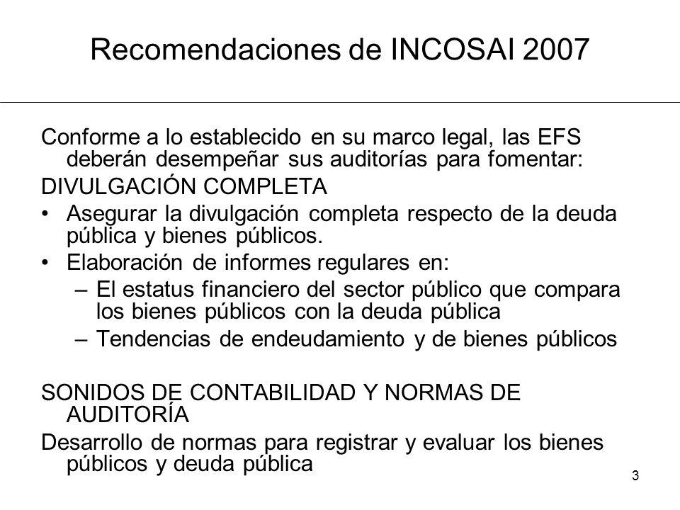 3 Recomendaciones de INCOSAI 2007 Conforme a lo establecido en su marco legal, las EFS deberán desempeñar sus auditorías para fomentar: DIVULGACIÓN COMPLETA Asegurar la divulgación completa respecto de la deuda pública y bienes públicos.