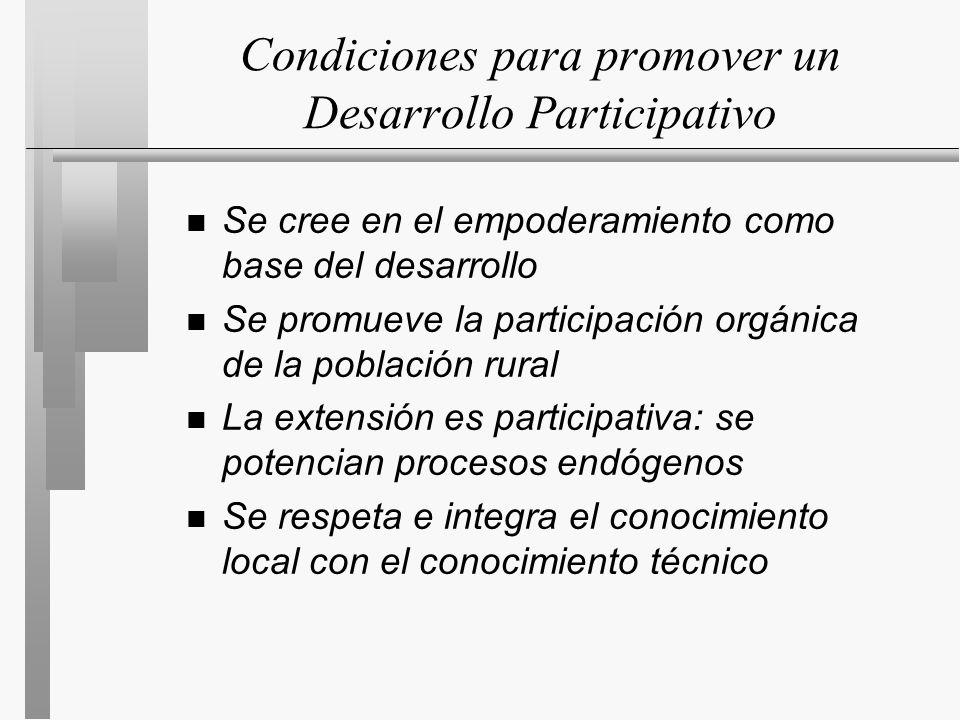 Condiciones para promover un Desarrollo Participativo n Se cree en el empoderamiento como base del desarrollo n Se promueve la participación orgánica de la población rural n La extensión es participativa: se potencian procesos endógenos n Se respeta e integra el conocimiento local con el conocimiento técnico