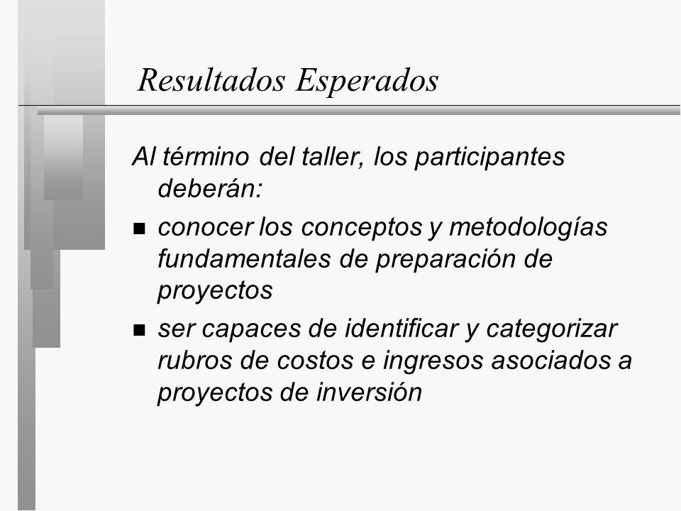 Resultados Esperados Al término del taller, los participantes deberán: n conocer los conceptos y metodologías fundamentales de preparación de proyectos n ser capaces de identificar y categorizar rubros de costos e ingresos asociados a proyectos de inversión