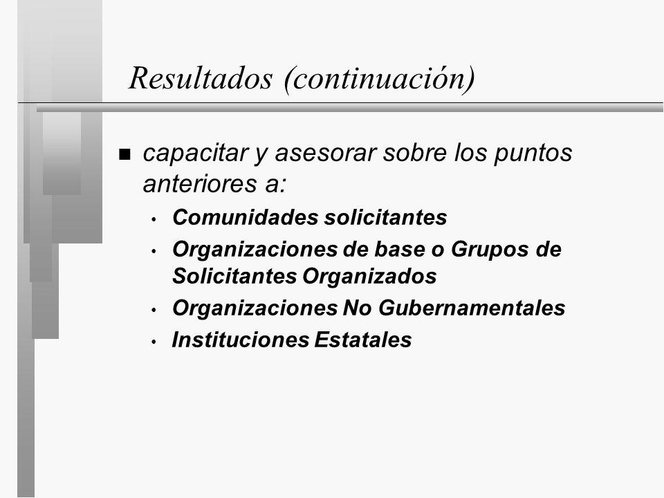 Resultados (continuación) n capacitar y asesorar sobre los puntos anteriores a: Comunidades solicitantes Organizaciones de base o Grupos de Solicitantes Organizados Organizaciones No Gubernamentales Instituciones Estatales