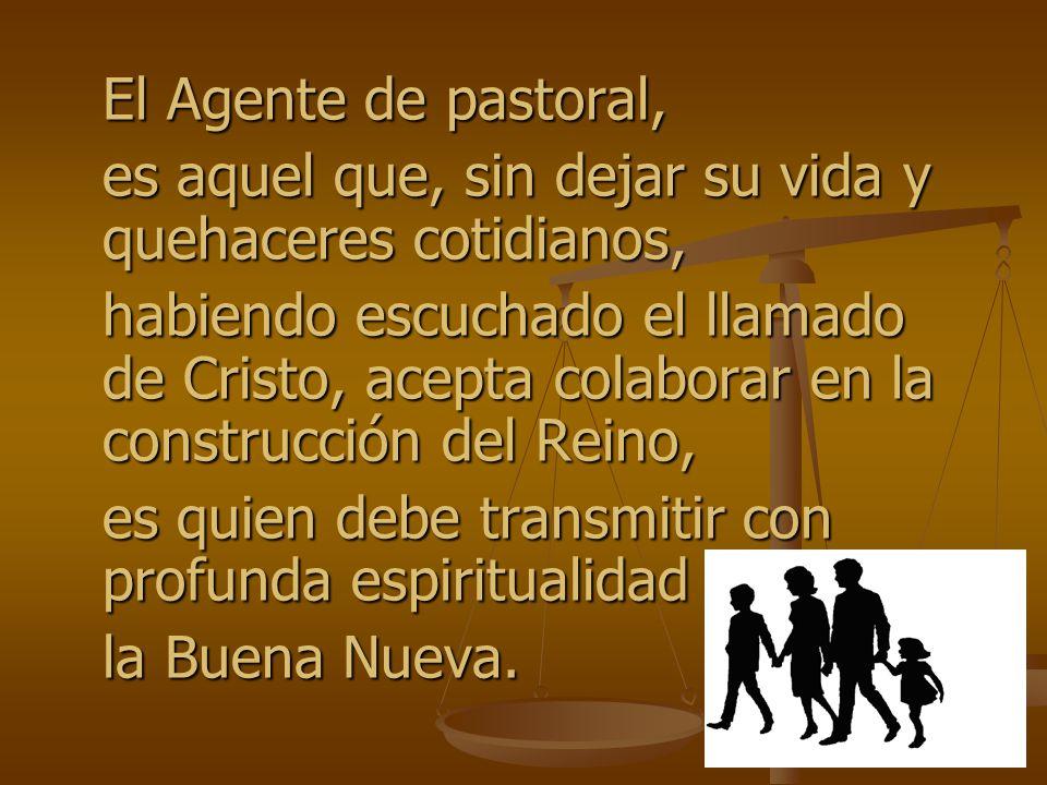 El Agente de pastoral, es aquel que, sin dejar su vida y quehaceres cotidianos, habiendo escuchado el llamado de Cristo, acepta colaborar en la constr