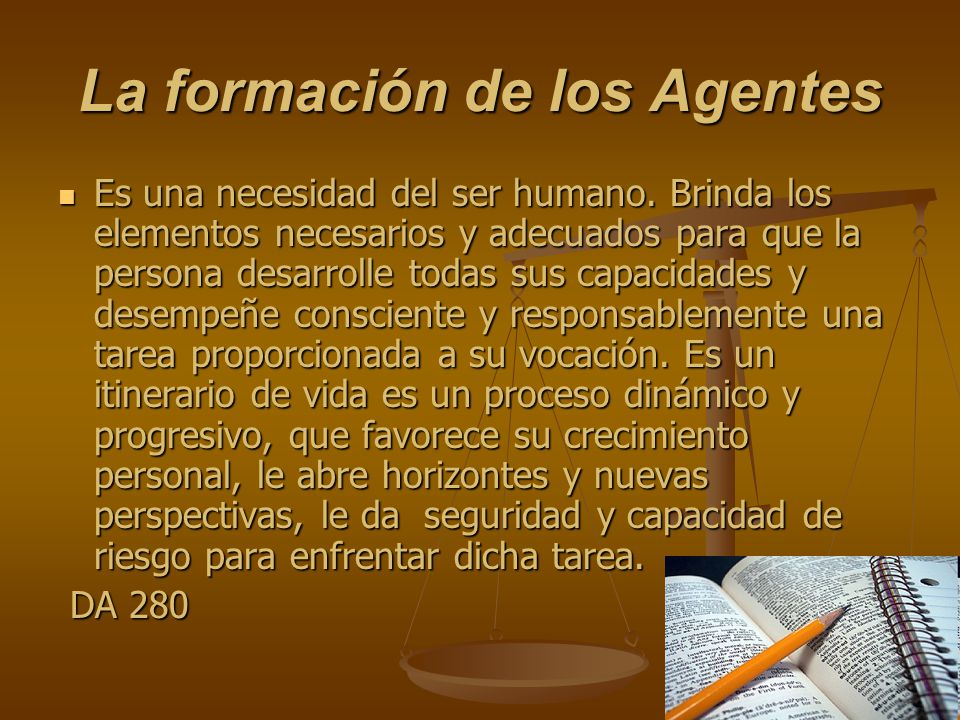 La formación de los Agentes Es una necesidad del ser humano. Brinda los elementos necesarios y adecuados para que la persona desarrolle todas sus capa