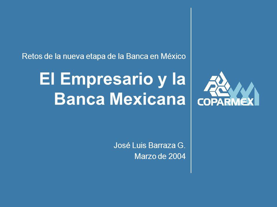 Retos de la nueva etapa de la Banca en México José Luis Barraza G. Marzo de 2004 El Empresario y la Banca Mexicana