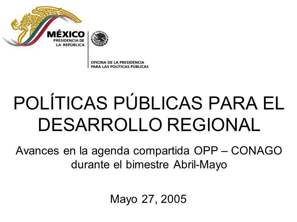 POLÍTICAS PÚBLICAS PARA EL DESARROLLO REGIONAL Avances en la agenda compartida OPP – CONAGO durante el bimestre Abril-Mayo Mayo 27, 2005