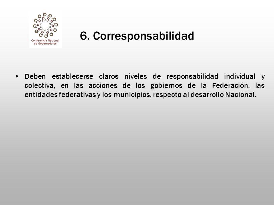 6. Corresponsabilidad Deben establecerse claros niveles de responsabilidad individual y colectiva, en las acciones de los gobiernos de la Federación,