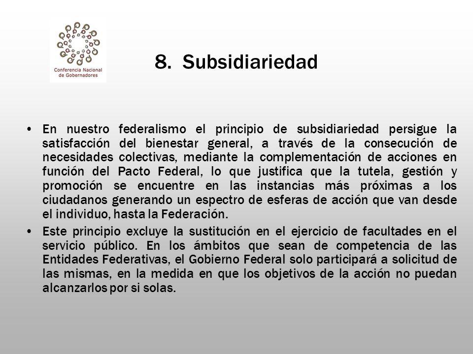 8. Subsidiariedad En nuestro federalismo el principio de subsidiariedad persigue la satisfacción del bienestar general, a través de la consecución de
