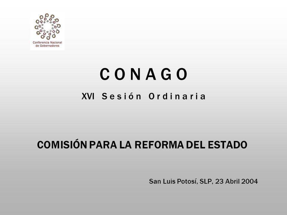 C O N A G O XVI S e s i ó n O r d i n a r i a COMISIÓN PARA LA REFORMA DEL ESTADO San Luis Potosí, SLP, 23 Abril 2004