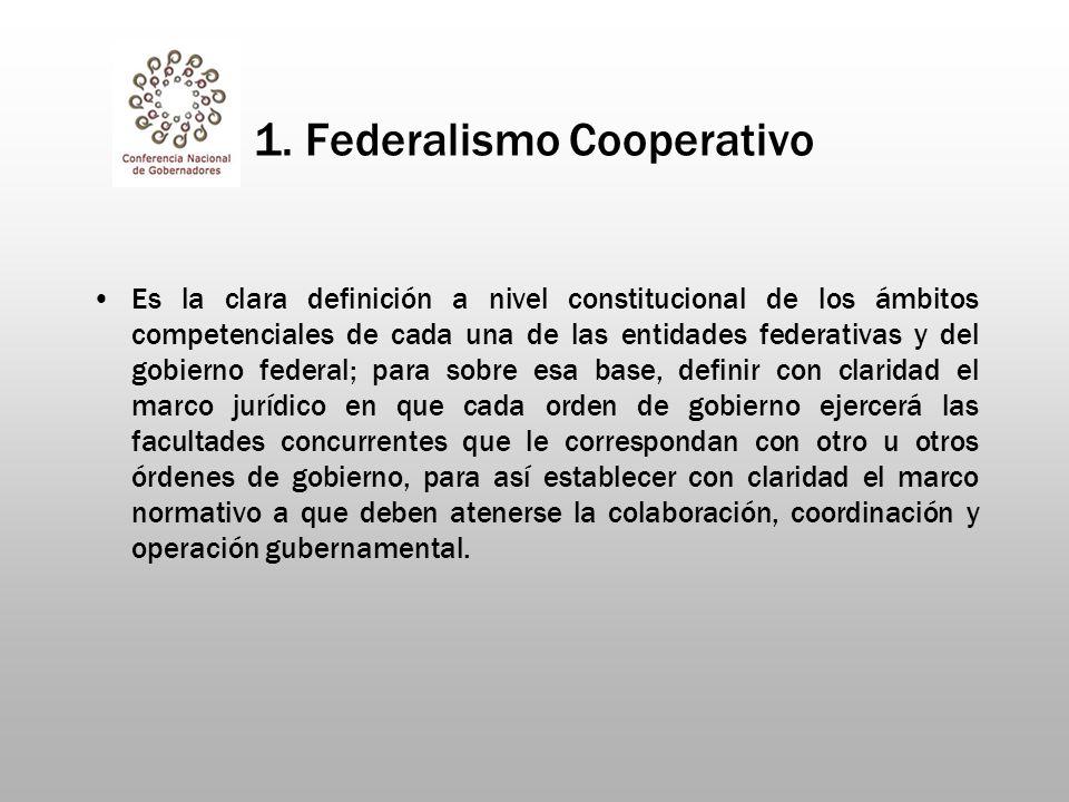 1. Federalismo Cooperativo Es la clara definición a nivel constitucional de los ámbitos competenciales de cada una de las entidades federativas y del