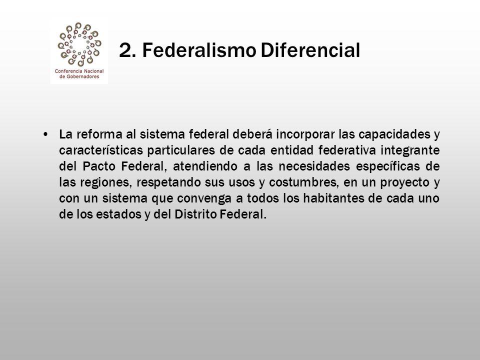 2. Federalismo Diferencial La reforma al sistema federal deberá incorporar las capacidades y características particulares de cada entidad federativa i