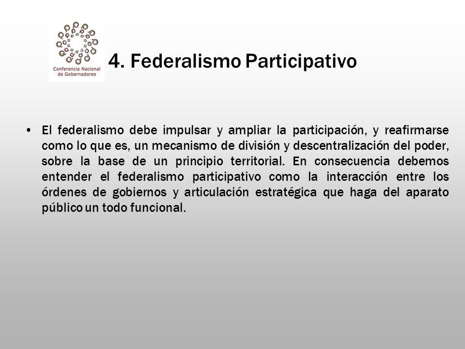 4. Federalismo Participativo El federalismo debe impulsar y ampliar la participación, y reafirmarse como lo que es, un mecanismo de división y descent