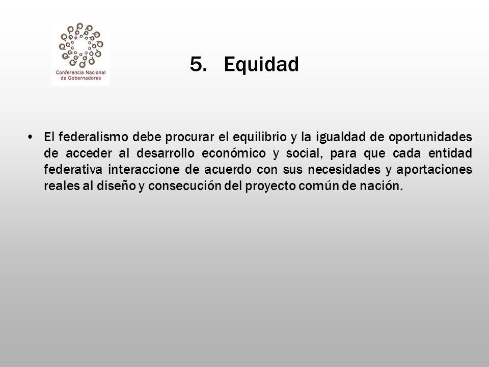 5. Equidad El federalismo debe procurar el equilibrio y la igualdad de oportunidades de acceder al desarrollo económico y social, para que cada entida