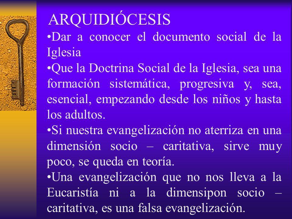 ARQUIDIÓCESIS Dar a conocer el documento social de la Iglesia Que la Doctrina Social de la Iglesia, sea una formación sistemática, progresiva y, sea, esencial, empezando desde los niños y hasta los adultos.
