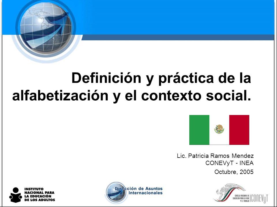 Definición y práctica de la alfabetización y el contexto social. Lic. Patricia Ramos Mendez CONEVyT - INEA Octubre, 2005