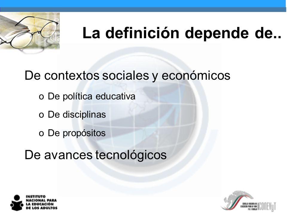 La definición depende de.. De contextos sociales y económicos oDe política educativa oDe disciplinas oDe propósitos De avances tecnológicos
