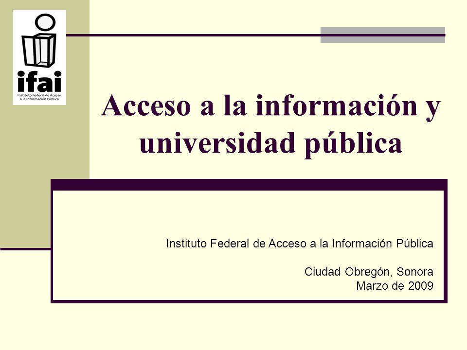 Acceso a la información y universidad pública Instituto Federal de Acceso a la Información Pública Ciudad Obregón, Sonora Marzo de 2009