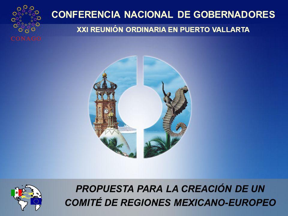 XXI REUNIÓN ORDINARIA DE LA CONAGO PROPUESTA PARA LA CREACIÓN DE UN COMITÉ DE REGIONES MEXICANO-EUROPEO CONFERENCIA NACIONAL DE GOBERNADORES XXI REUNIÓN ORDINARIA EN PUERTO VALLARTA