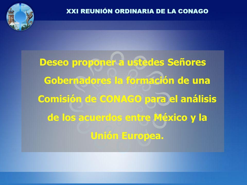 XXI REUNIÓN ORDINARIA DE LA CONAGO Deseo proponer a ustedes Señores Gobernadores la formación de una Comisión de CONAGO para el análisis de los acuerdos entre México y la Unión Europea.