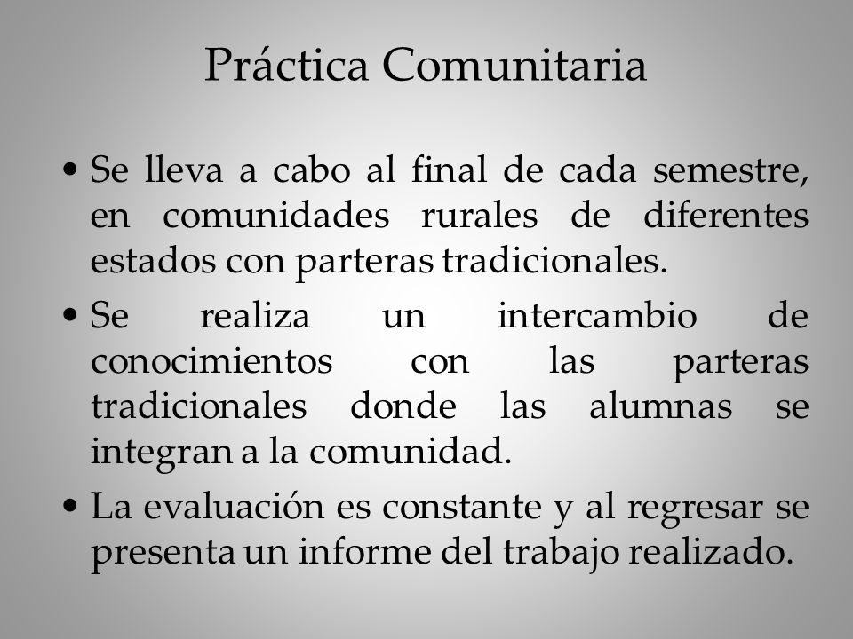 Práctica Comunitaria Se lleva a cabo al final de cada semestre, en comunidades rurales de diferentes estados con parteras tradicionales.