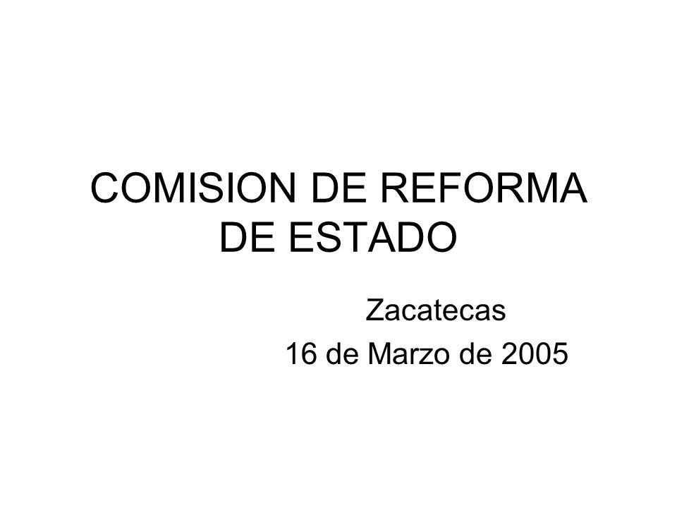 COMISION DE REFORMA DE ESTADO Zacatecas 16 de Marzo de 2005