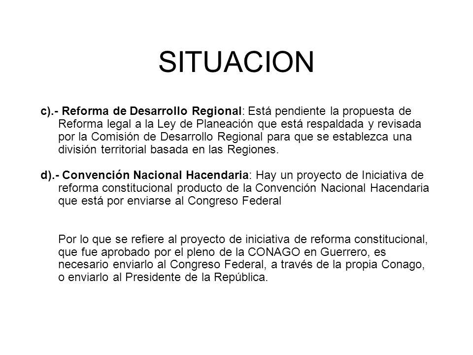 SITUACION c).- Reforma de Desarrollo Regional: Está pendiente la propuesta de Reforma legal a la Ley de Planeación que está respaldada y revisada por la Comisión de Desarrollo Regional para que se establezca una división territorial basada en las Regiones.