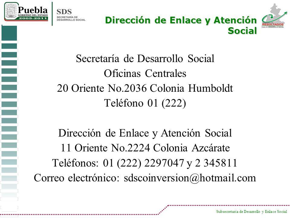 Subsecretaría de Desarrollo y Enlace Social Secretaría de Desarrollo Social Oficinas Centrales 20 Oriente No.2036 Colonia Humboldt Teléfono 01 (222) D