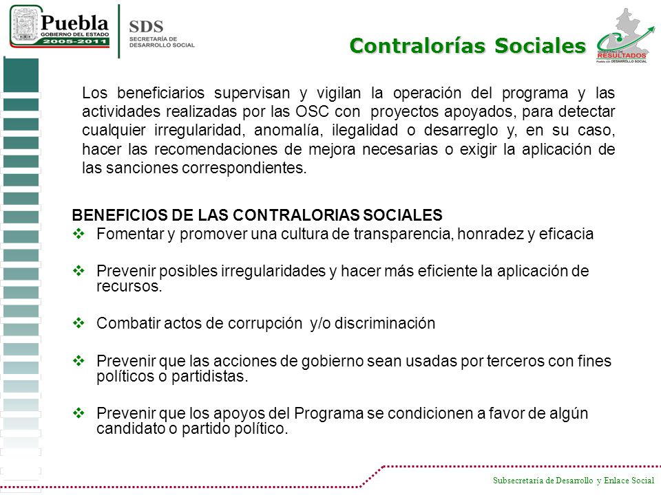 Subsecretaría de Desarrollo y Enlace Social BENEFICIOS DE LAS CONTRALORIAS SOCIALES Fomentar y promover una cultura de transparencia, honradez y efica