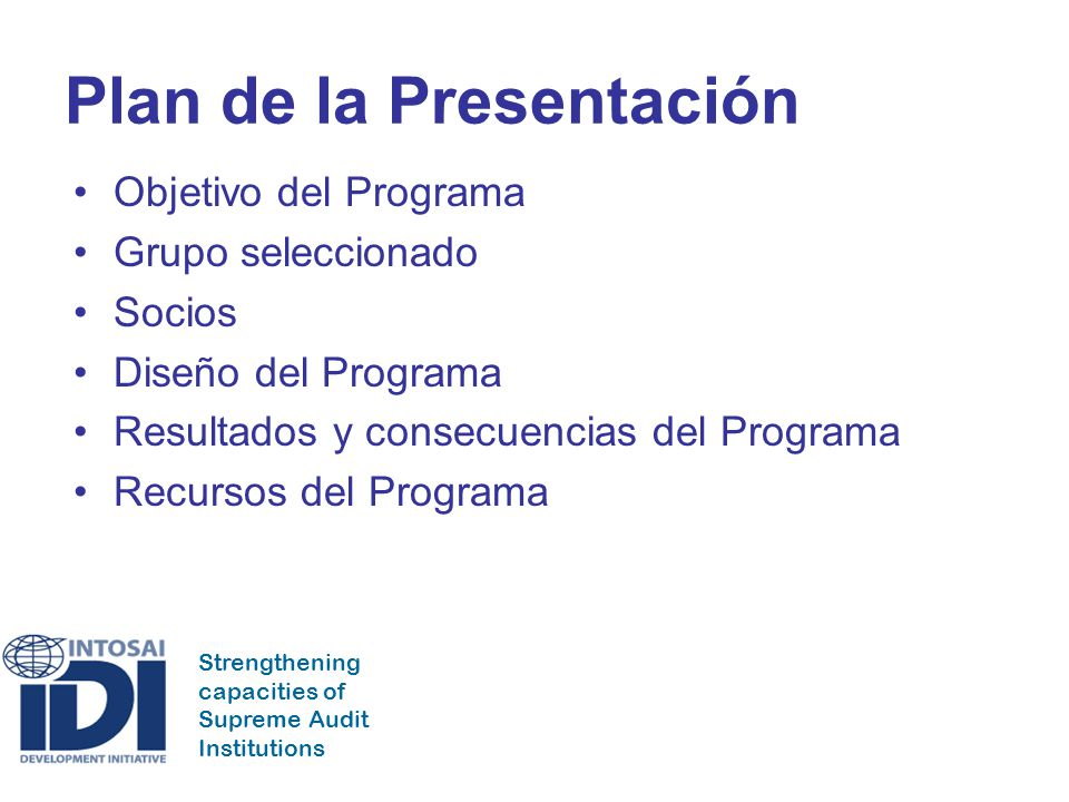 Strengthening capacities of Supreme Audit Institutions Plan de la Presentación Objetivo del Programa Grupo seleccionado Socios Diseño del Programa Resultados y consecuencias del Programa Recursos del Programa