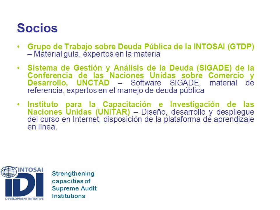 Strengthening capacities of Supreme Audit Institutions Socios Grupo de Trabajo sobre Deuda Pública de la INTOSAI (GTDP) – Material guía, expertos en la materia Sistema de Gestión y Análisis de la Deuda (SIGADE) de la Conferencia de las Naciones Unidas sobre Comercio y Desarrollo, UNCTAD – Software SIGADE, material de referencia, expertos en el manejo de deuda pública Instituto para la Capacitación e Investigación de las Naciones Unidas (UNITAR) – Diseño, desarrollo y despliegue del curso en Internet, disposición de la plataforma de aprendizaje en línea.