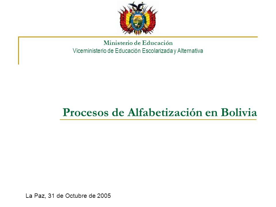 Procesos de Alfabetización en Bolivia La Paz, 31 de Octubre de 2005 Ministerio de Educación Viceministerio de Educación Escolarizada y Alternativa