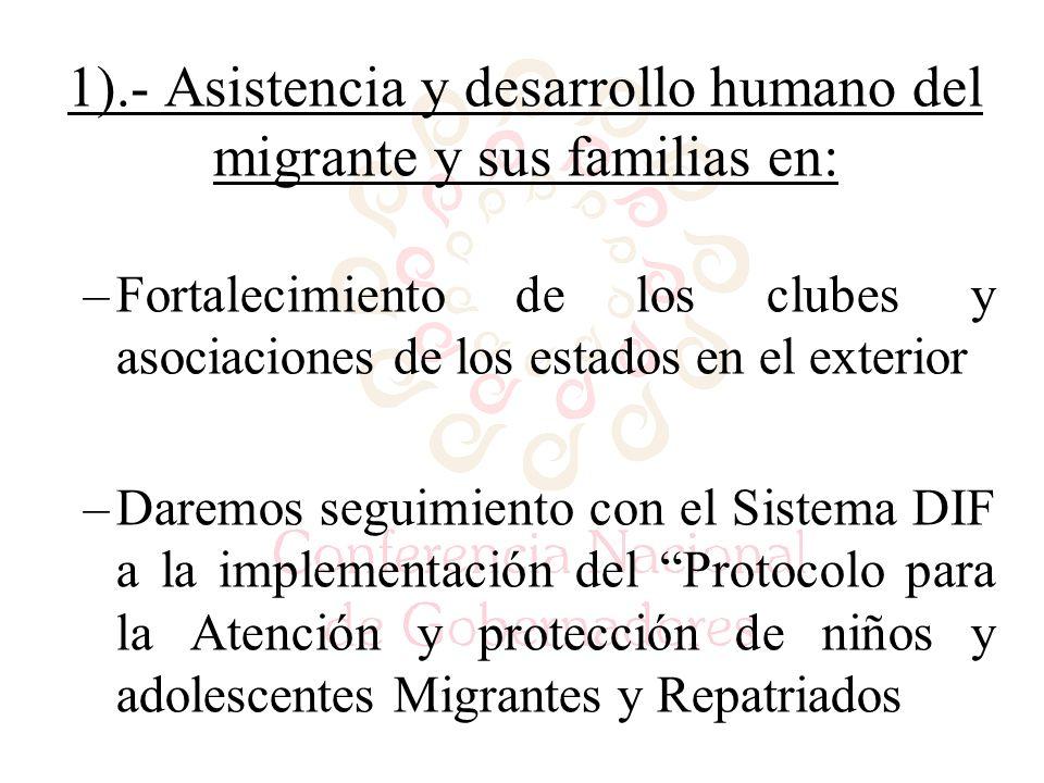 1).- Asistencia y desarrollo humano del migrante y sus familias en: –Fortalecimiento de los clubes y asociaciones de los estados en el exterior –Daremos seguimiento con el Sistema DIF a la implementación del Protocolo para la Atención y protección de niños y adolescentes Migrantes y Repatriados