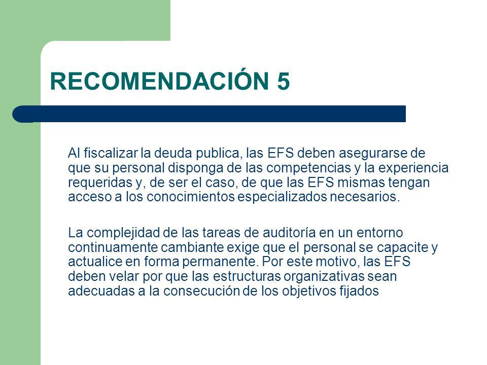 RECOMENDACIÓN 5 Al fiscalizar la deuda publica, las EFS deben asegurarse de que su personal disponga de las competencias y la experiencia requeridas y, de ser el caso, de que las EFS mismas tengan acceso a los conocimientos especializados necesarios.