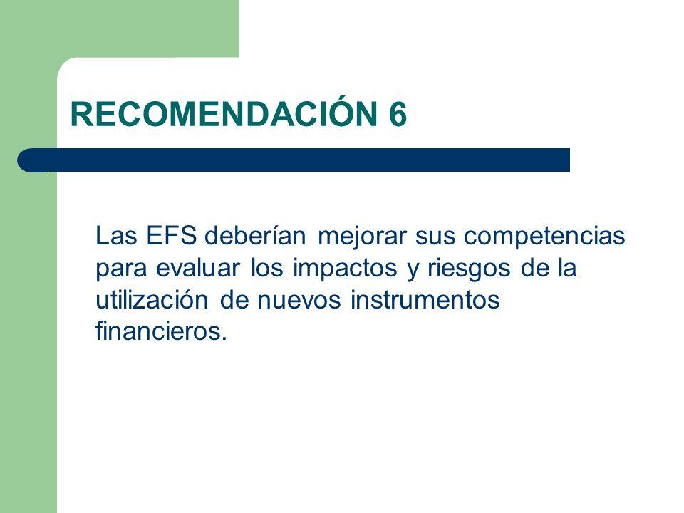 RECOMENDACIÓN 6 Las EFS deberían mejorar sus competencias para evaluar los impactos y riesgos de la utilización de nuevos instrumentos financieros.
