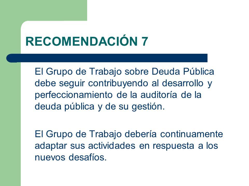 RECOMENDACIÓN 7 El Grupo de Trabajo sobre Deuda Pública debe seguir contribuyendo al desarrollo y perfeccionamiento de la auditoría de la deuda pública y de su gestión.