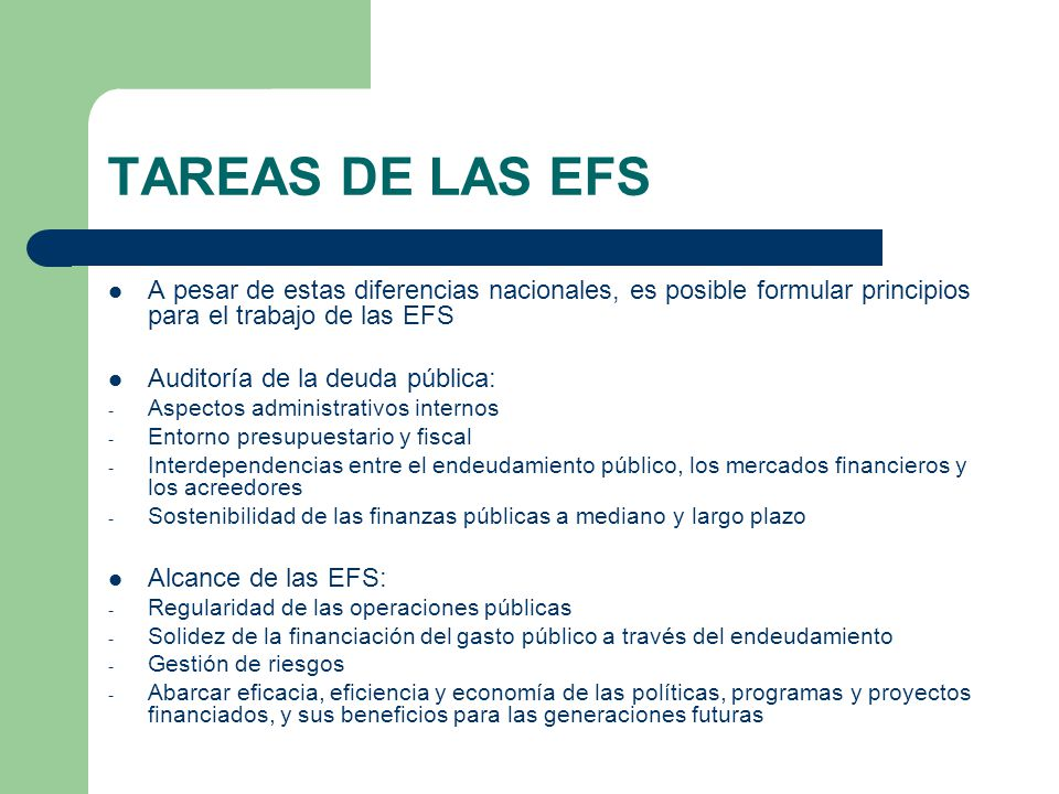 TAREAS DE LAS EFS A pesar de estas diferencias nacionales, es posible formular principios para el trabajo de las EFS Auditoría de la deuda pública: - Aspectos administrativos internos - Entorno presupuestario y fiscal - Interdependencias entre el endeudamiento público, los mercados financieros y los acreedores - Sostenibilidad de las finanzas públicas a mediano y largo plazo Alcance de las EFS: - Regularidad de las operaciones públicas - Solidez de la financiación del gasto público a través del endeudamiento - Gestión de riesgos - Abarcar eficacia, eficiencia y economía de las políticas, programas y proyectos financiados, y sus beneficios para las generaciones futuras