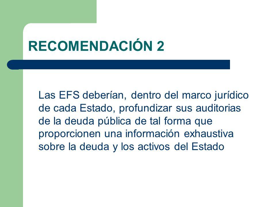 RECOMENDACIÓN 2 Las EFS deberían, dentro del marco jurídico de cada Estado, profundizar sus auditorias de la deuda pública de tal forma que proporcionen una información exhaustiva sobre la deuda y los activos del Estado
